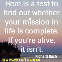 Here is a test to find out whether your mission in life is complete. If you're alive, it isn't. Richard Bach