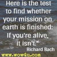 Here is the test to find whether your mission on earth is finished: If you're alive, it isn't.  Richard Bach