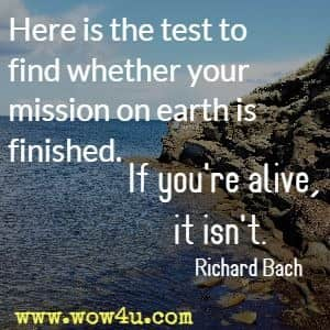 Here is the test to find whether your mission on earth is finished. If you're alive, it isn't. Richard Bach