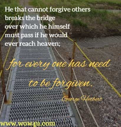 He that cannot forgive others breaks the bridge over which he himself must pass if he would ever reach heaven; for every one has need to be forgiven.   George Herbert