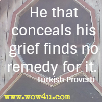 He that conceals his grief finds no remedy for it. Turkish Proverb