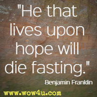 He that lives upon hope will die fasting. Benjamin Franklin