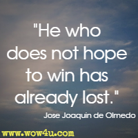 He who does not hope to win has already lost. Jose Joaquin de Olmedo