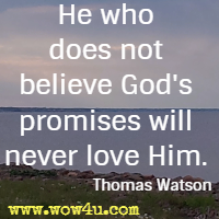 He who does not believe God's promises will never love Him. Thomas Watson