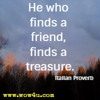 He who finds a friend, finds a treasure. Italian Proverb