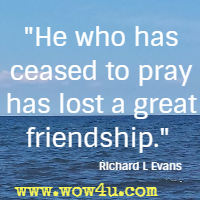 He who has ceased to pray has lost a great friendship. Richard L Evans