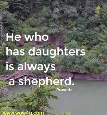 He who has daughters is always a shepherd. Proverb