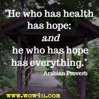 He who has health has hope; and he who has hope has everything. Arabian Proverb