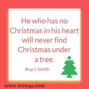 He who has no Christmas in his heart will never find Christmas under a tree. Roy L Smith
