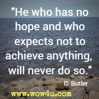 He who has no hope and who expects not to achieve anything, will never do so. C Butler