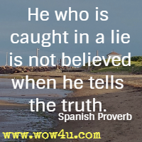 He who is caught in a lie is not believed when he tells the truth. Spanish Proverb