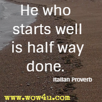 He who starts well is half way done. Italian Proverb
