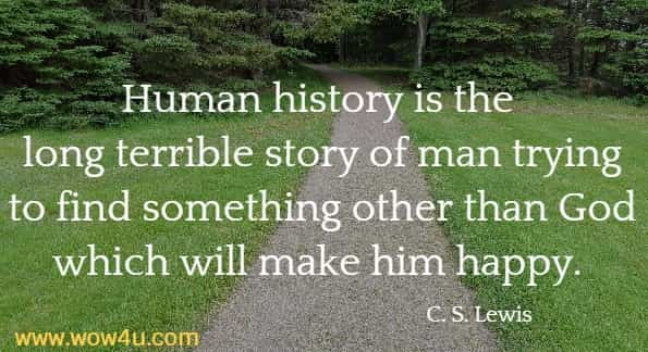 Human history is the long terrible story of man trying to find something other than God which will make him happy.   C. S. Lewis