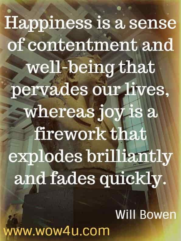 Happiness is a sense of contentment and well-being that pervades our lives, whereas joy is a firework that explodes brilliantly and fades quickly. Will Bowen. Happy This Year.