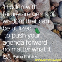 Hidden with failure are gems of wisdom that can be utilized to push your agenda forward no matter what it is. Byron Pulsifer