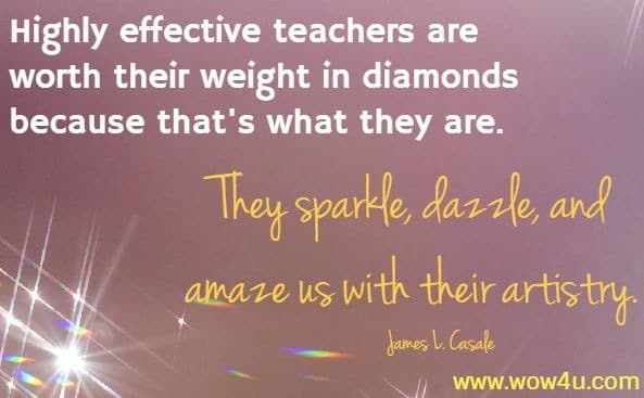 Highly effective teachers are worth their weight in diamonds  because that's what they are.  They sparkle, dazzle, and amaze us with their artistry. James L. Casale