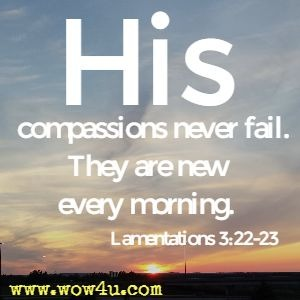 His compassions never fail. They are new every morning. Lamentations 3:22-23