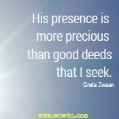 His presence is more precious than good deeds that I seek.