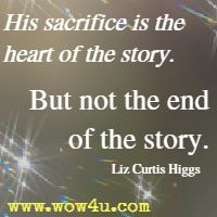 His sacrifice is the heart of the story. But not the end of the story. Liz Curtis Higgs