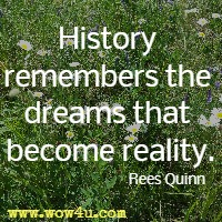 History remembers the dreams that become reality. Rees Quinn