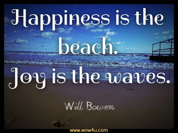 Happiness is the beach. Joy is the waves.Will Bowen, Happy This Year