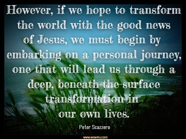 However, if we hope to transform the world with the good news of Jesus, we must begin by embarking on a personal journey, one that will lead us through a deep, beneath-the-surface transformation in our own lives.Peter Scazzero, The Emotionally Healthy Leader.