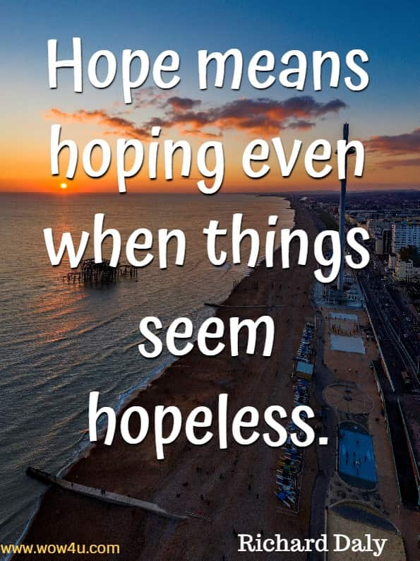 Hope means hoping even when things seem hopeless.Richard Daly, God's Little Book of Hope