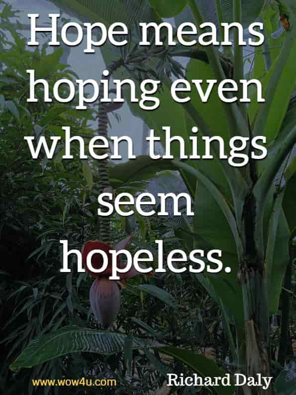 Hope means hoping even when things seem hopeless. Richard Daly, God's Little Book of Hope.