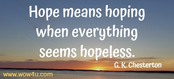 Hope means hoping when everything seems hopeless.
