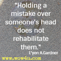 Holding a mistake over someone's head does not rehabilitate them. E'yen A.Gardner