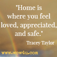 Home is where you feel loved, appreciated, and safe. Tracey Taylor