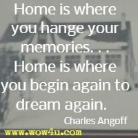 Home is where you hange your memories. . . Home is where you begin again to dream again.   Charles Angoff