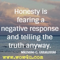 Honesty is fearing a negative response and telling the truth anyway. Michelle C. Ustaszeski