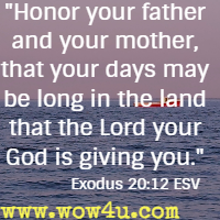Honor your father and your mother, that your days may be long in the land that the Lord your God is giving you. Exodus 20:12 ESV