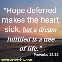 Hope deferred makes the heart sick, but a dream fulfilled is a tree of life. Proverbs 13:12