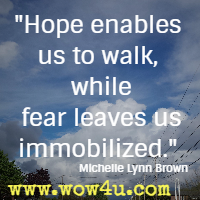 Hope enables us to walk, while fear leaves us immobilized. Michelle Lynn Brown
