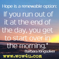 Hope is a renewable option: If you run out of it at the end of the day, you get to start over in the morning. Barbara Kingsolver