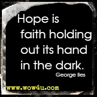 Hope is faith holding out its hand in the dark. George Iles