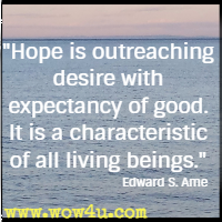 Hope is outreaching desire with expectancy of good. It is a characteristic of all living beings. Edward S. Ame