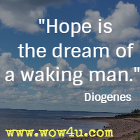 Hope is the dream of a waking man. Diogenes