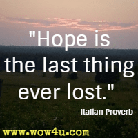 Hope is the last thing ever lost. Italian Proverb