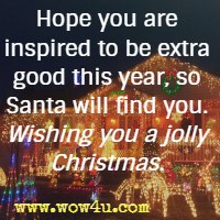 Hope you are inspired to be extra good this year, so Santa will find you. Wishing you a jolly Christmas.