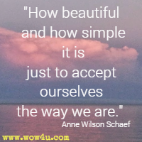 How beautiful and how simple it is just to accept ourselves the way we are. Anne Wilson Schaef