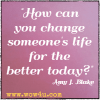 How can you change someone's life for the better today? Amy J. Blake