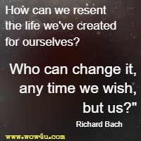 How can we resent the life we've created for ourselves? Who can change it, any time we wish, but us? Richard Bach