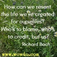 How can we resent the life we've created for ourselves? Who's to blame, who's to credit, but us? Richard Bach