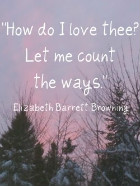 How do I love thee?  Let me count the ways. Elizabeth Barrett Browning How Do I Love Thee