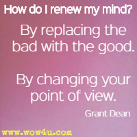 How do I renew my mind? By replacing the bad with the good. By changing your point of view. Grant Dean