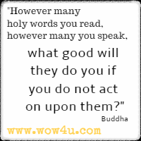 However many holy words you read, however many you speak, what good will they do you if you do not act on upon them? Buddha