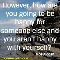 However, how are you going to be happy for someone else and you  aren't happy with yourself  Moe Alodah